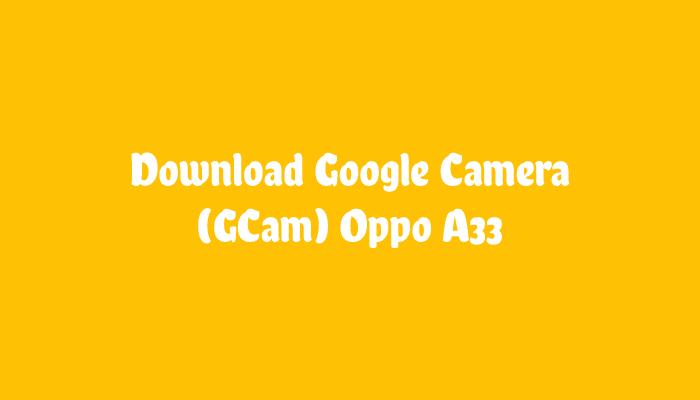 Download GCam Oppo A33 Terbaru