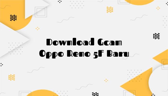 Download Gcam Oppo Reno 5F Baru