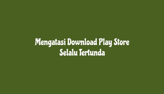 Mengatasi Download Play Store Selalu Tertunda