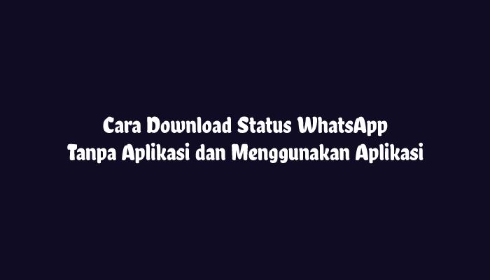 Cara Download Status WhatsApp Tanpa Aplikasi dan Aplikasi