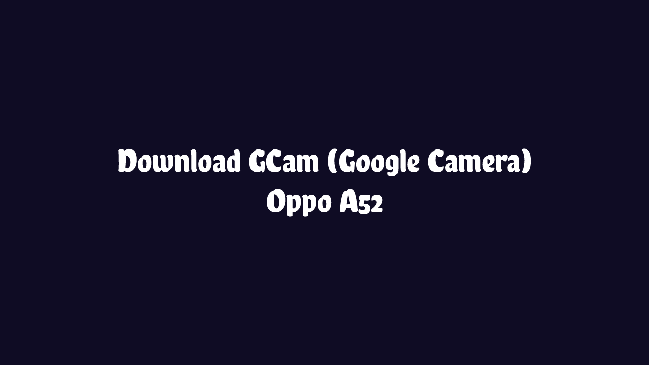 Download GCam Oppo A52 Terbaru