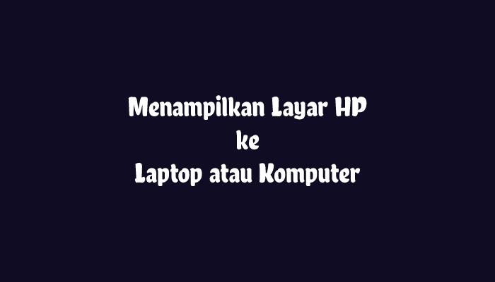 Menampilkan Layar HP ke Laptop atau PC