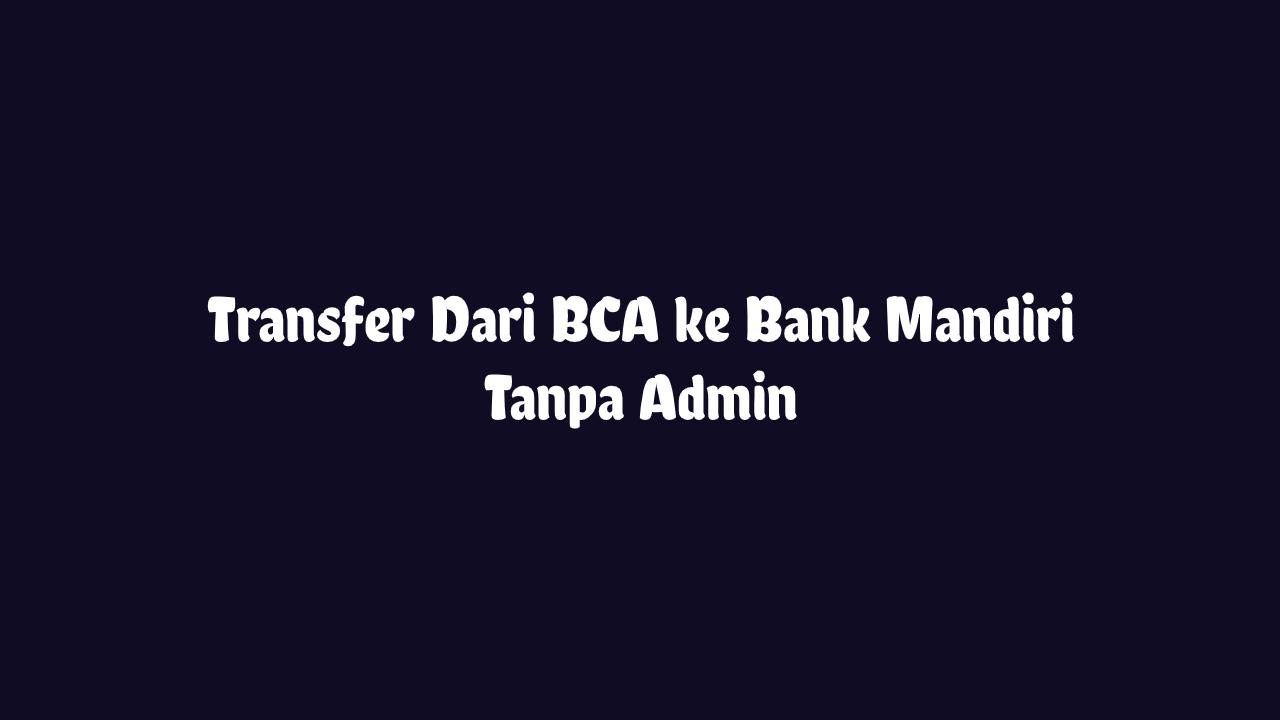 Transfer BCA ke Mandiri Tanpa Admin